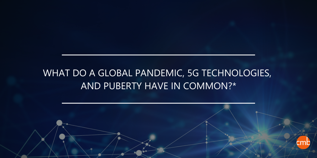 Question: What do a global pandemic, 5G technologies, and puberty have in common?